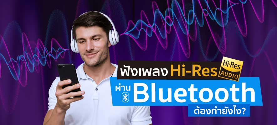 ฟังเพลง Hi-Res ผ่าน Bluetooth ต้องทำยังไง?