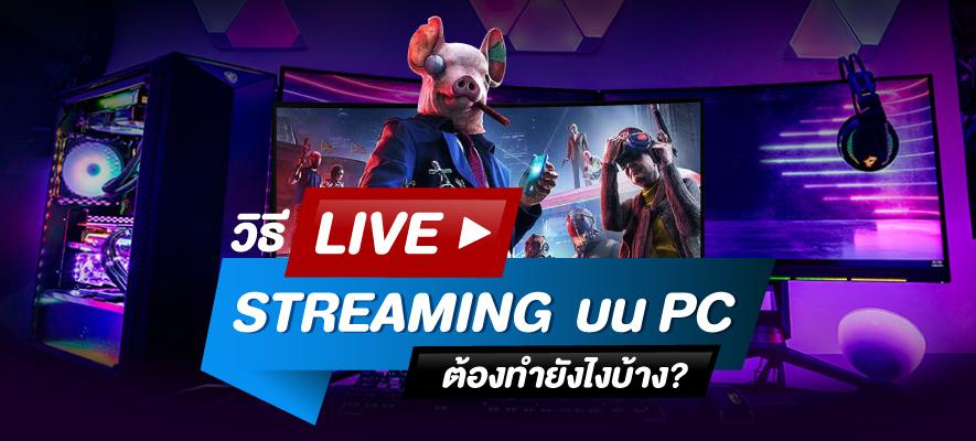 วิธี Live Streaming บน PC ต้องทำยังไงบ้าง ?